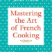 Mastering the Art of French Cooking by Julia Child Discover: The Luxury of Seasonal Meal Planning and Cookbooks - EAT LOVE SAVOR International Luxury Lifestyle Magazine