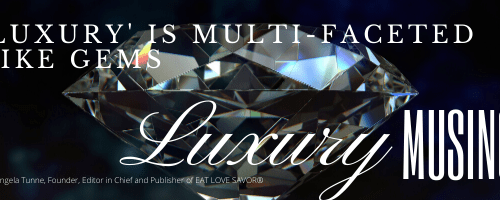 LUXURY MUSINGS HEADER3 Luxury Musings - Giving Shape to Describing Luxury - EAT LOVE SAVOR International luxury lifestyle magazine and bookazines
